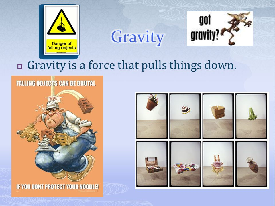 GGravity is a force that pulls things down.