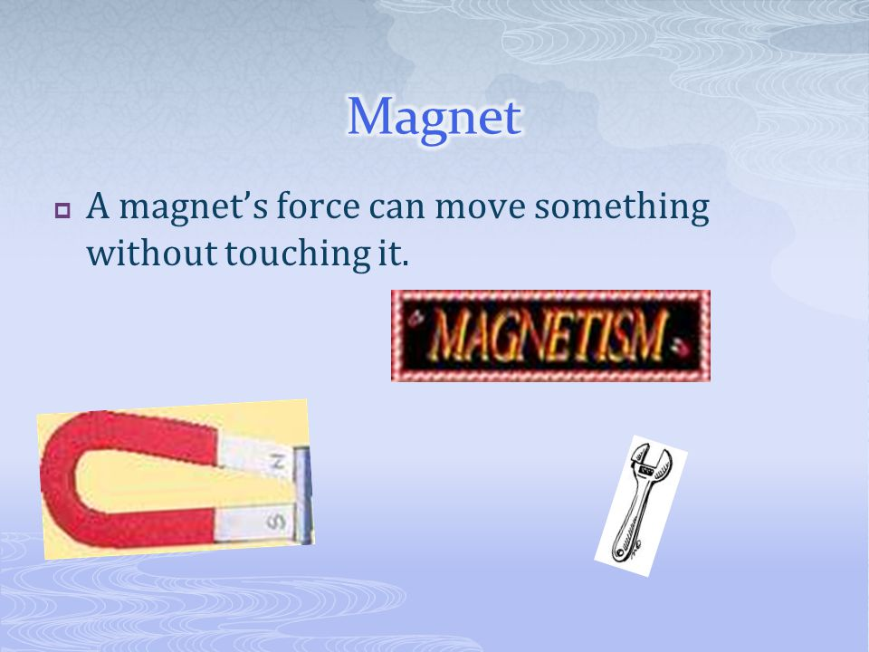  A magnet's force can move something without touching it.