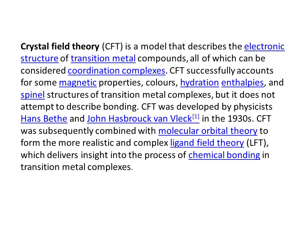 Crystal field theory (CFT) is a model that describes the electronic structure of transition metal compounds, all of which can be considered coordinati