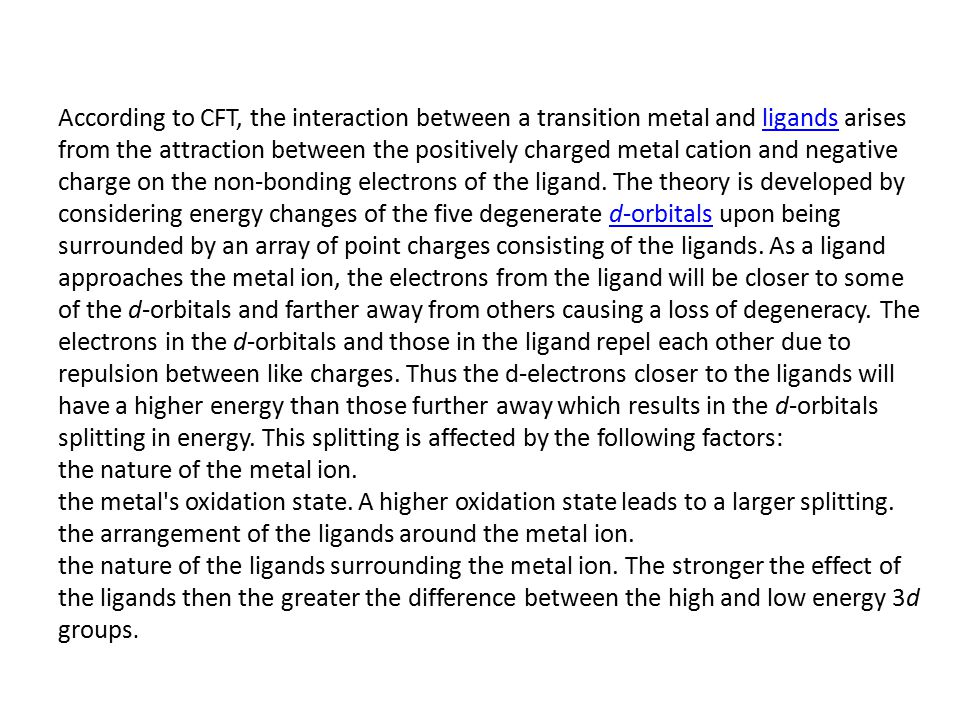 According to CFT, the interaction between a transition metal and ligands arises from the attraction between the positively charged metal cation and ne
