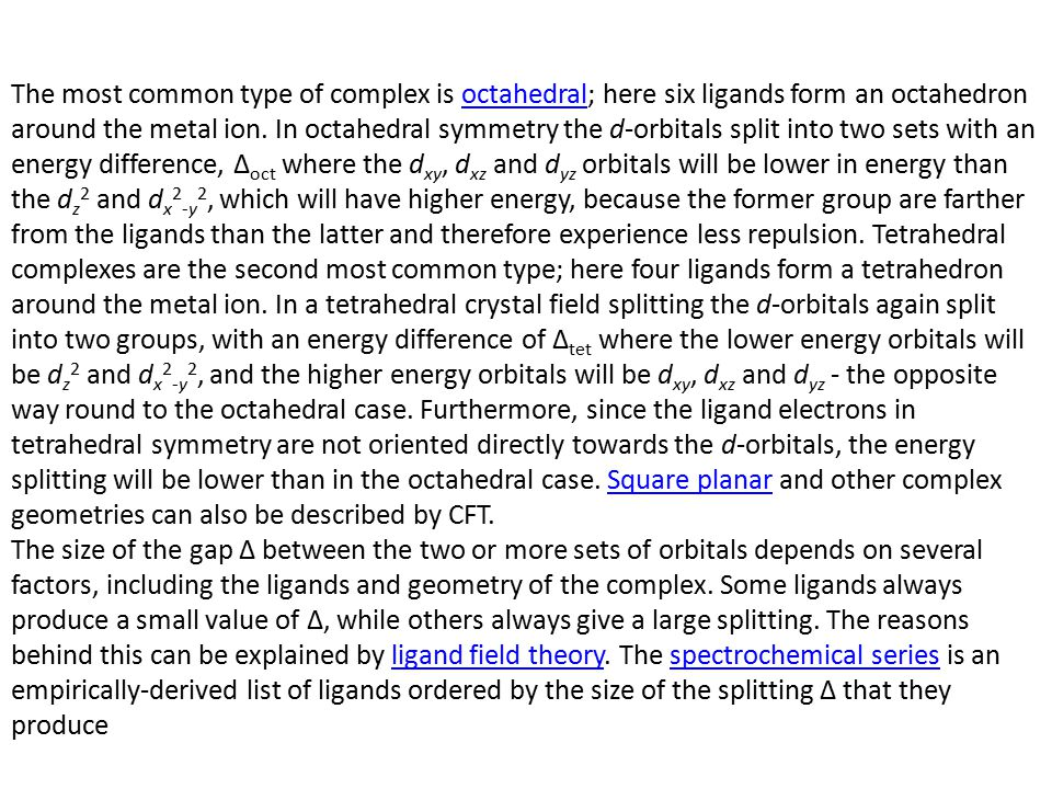 The most common type of complex is octahedral; here six ligands form an octahedron around the metal ion. In octahedral symmetry the d-orbitals split i
