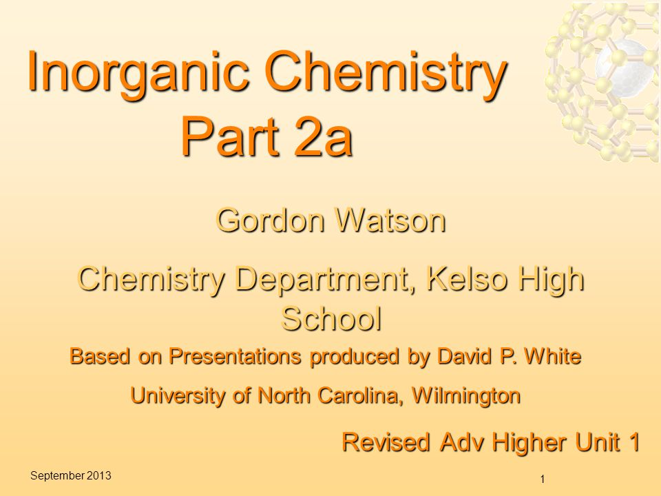 1 September 2013 Inorganic Chemistry Part 2a Revised Adv Higher Unit 1 Based on Presentations produced by David P.
