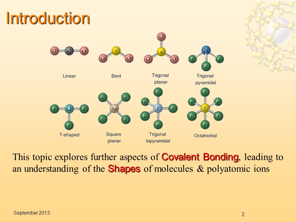 2 September 2013Introduction Covalent Bonding Shapes This topic explores further aspects of Covalent Bonding, leading to an understanding of the Shapes of molecules & polyatomic ions