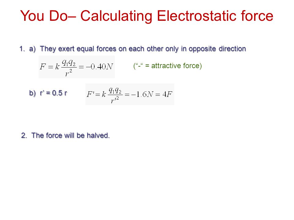 """1. a) They exert equal forces on each other only in opposite direction b) r' = 0.5 r (""""-"""" = attractive force) You Do– Calculating Electrostatic force"""