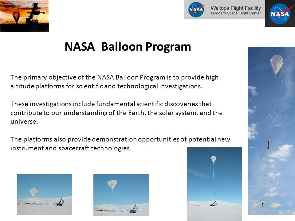 NASA Balloon Program The primary objective of the NASA Balloon Program is to provide high altitude platforms for scientific and technological investigations.