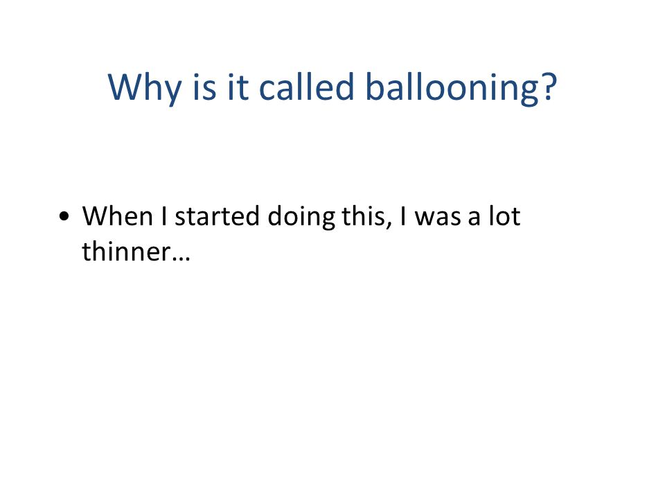 Why is it called ballooning? When I started doing this, I was a lot thinner…