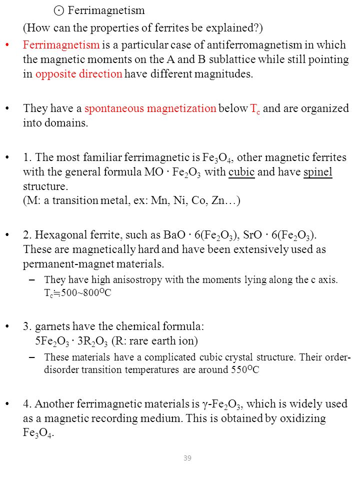 ⊙ Ferrimagnetism (How can the properties of ferrites be explained?) Ferrimagnetism is a particular case of antiferromagnetism in which the magnetic moments on the A and B sublattice while still pointing in opposite direction have different magnitudes.