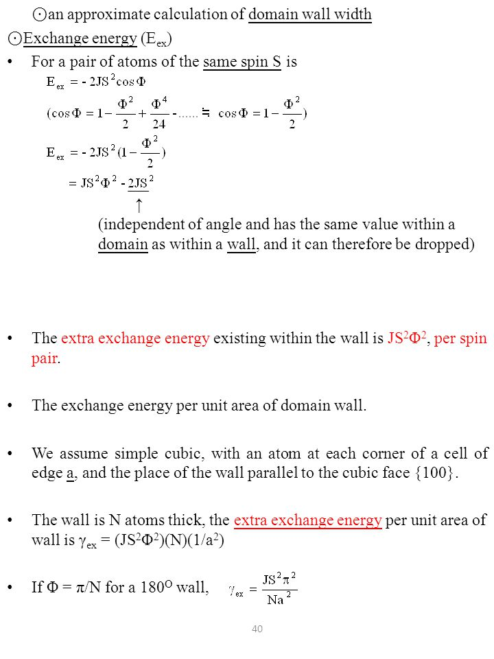 ⊙ an approximate calculation of domain wall width ⊙ Exchange energy (E ex ) For a pair of atoms of the same spin S is The extra exchange energy existing within the wall is JS 2 Φ 2, per spin pair.