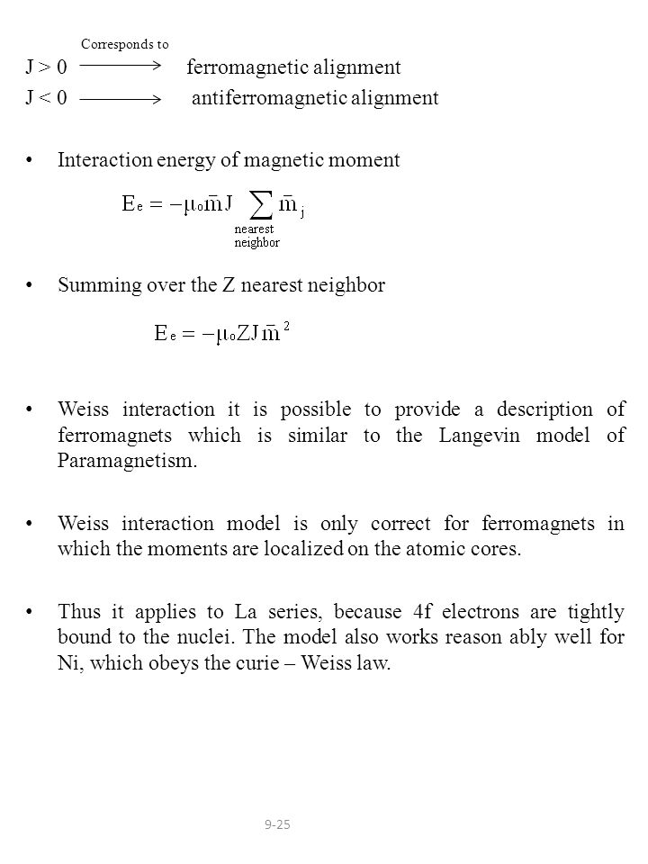 J > 0 ferromagnetic alignment J < 0 antiferromagnetic alignment Interaction energy of magnetic moment Summing over the Z nearest neighbor Weiss interaction it is possible to provide a description of ferromagnets which is similar to the Langevin model of Paramagnetism.