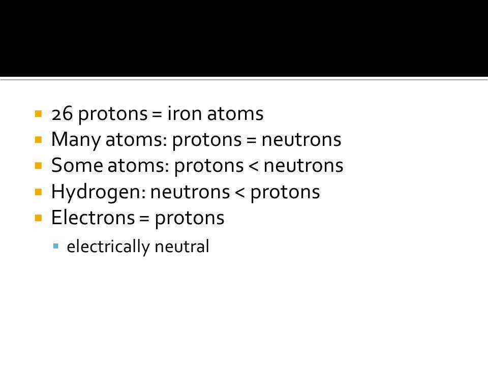  26 protons = iron atoms  Many atoms: protons = neutrons  Some atoms: protons < neutrons  Hydrogen: neutrons < protons  Electrons = protons  electrically neutral