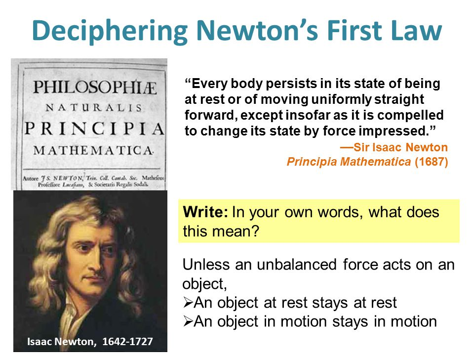 Newton's First Law of Motion Objects in motion stay in motion and objects at rest stay at rest—unless acted upon by an unbalanced force.