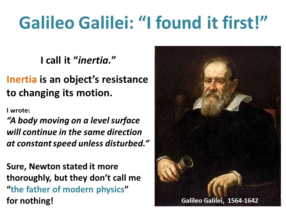 "Galileo Galilei: ""I found it first!"" I call it ""inertia."" Inertia is an object's resistance to changing its motion. I wrote: ""A body moving on a level"