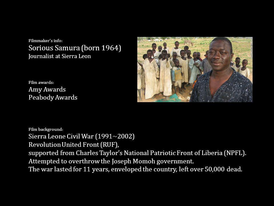 Filmmaker's info: Sorious Samura (born 1964) Journalist at Sierra Leon Film awards: Amy Awards Peabody Awards Film background: Sierra Leone Civil War