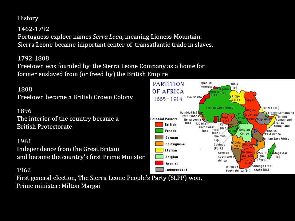 1462-1792 Portuguess exploer names Serra Leoa, meaning Lioness Mountain. Sierra Leone became important center of transatlantic trade in slaves. Histor