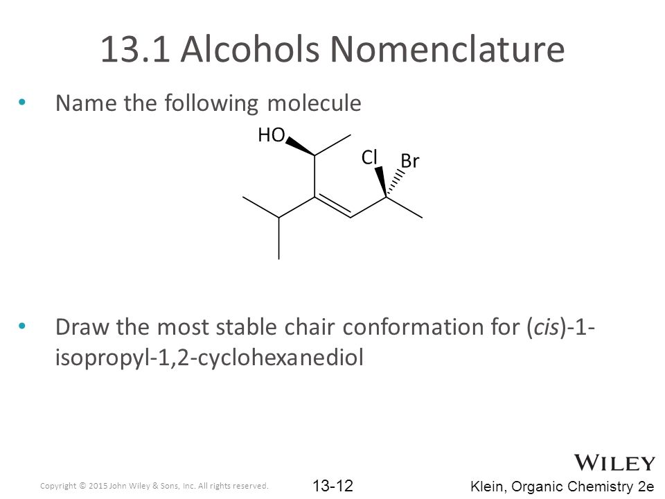 13.1 Alcohols Nomenclature Name the following molecule Draw the most stable chair conformation for (cis)-1- isopropyl-1,2-cyclohexanediol Copyright © 2015 John Wiley & Sons, Inc.