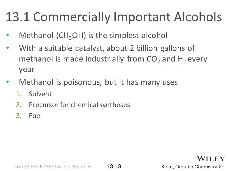 13.1 Commercially Important Alcohols Methanol (CH 3 OH) is the simplest alcohol With a suitable catalyst, about 2 billion gallons of methanol is made industrially from CO 2 and H 2 every year Methanol is poisonous, but it has many uses 1.Solvent 2.Precursor for chemical syntheses 3.Fuel Copyright © 2015 John Wiley & Sons, Inc.