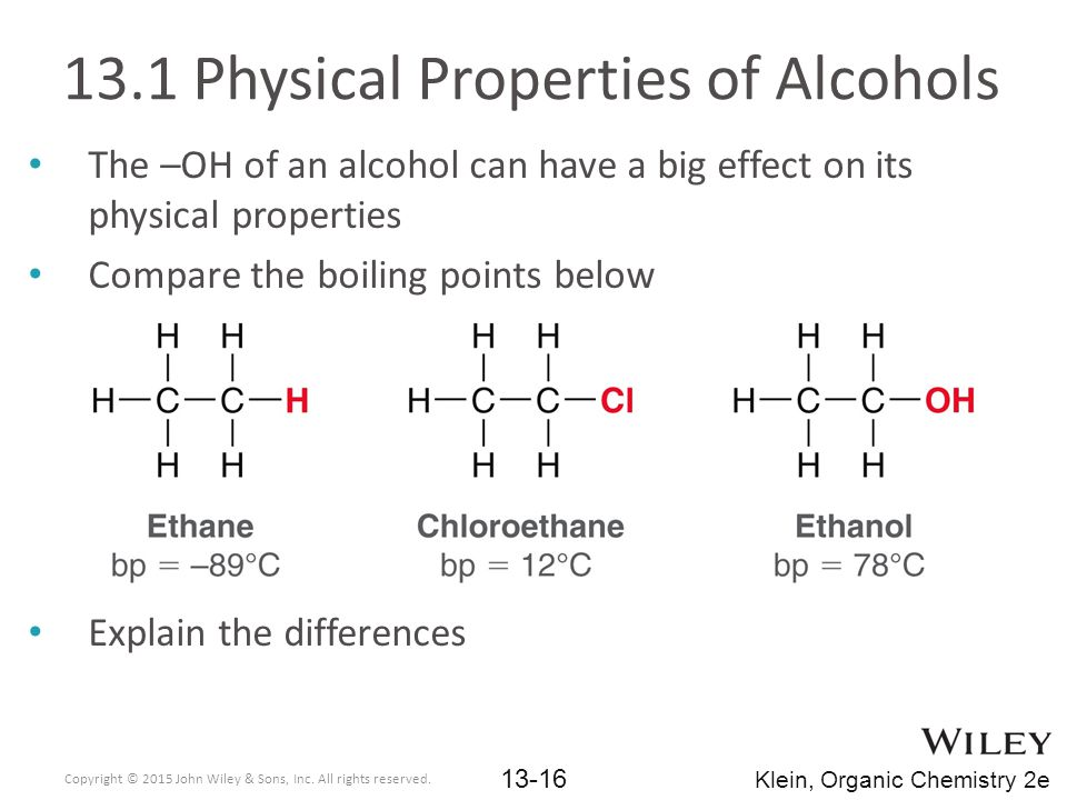 13.1 Physical Properties of Alcohols The –OH of an alcohol can have a big effect on its physical properties Compare the boiling points below Explain the differences Copyright © 2015 John Wiley & Sons, Inc.