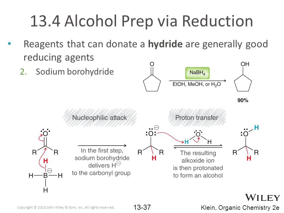 Reagents that can donate a hydride are generally good reducing agents 2.Sodium borohydride 13.4 Alcohol Prep via Reduction Copyright © 2015 John Wiley & Sons, Inc.