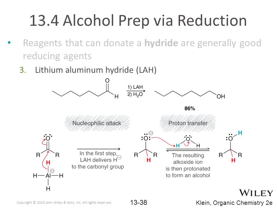 Reagents that can donate a hydride are generally good reducing agents 3.Lithium aluminum hydride (LAH) 13.4 Alcohol Prep via Reduction Copyright © 2015 John Wiley & Sons, Inc.