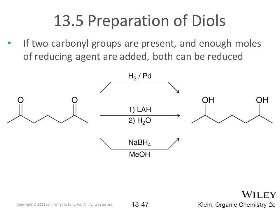 If two carbonyl groups are present, and enough moles of reducing agent are added, both can be reduced 13.5 Preparation of Diols Copyright © 2015 John Wiley & Sons, Inc.