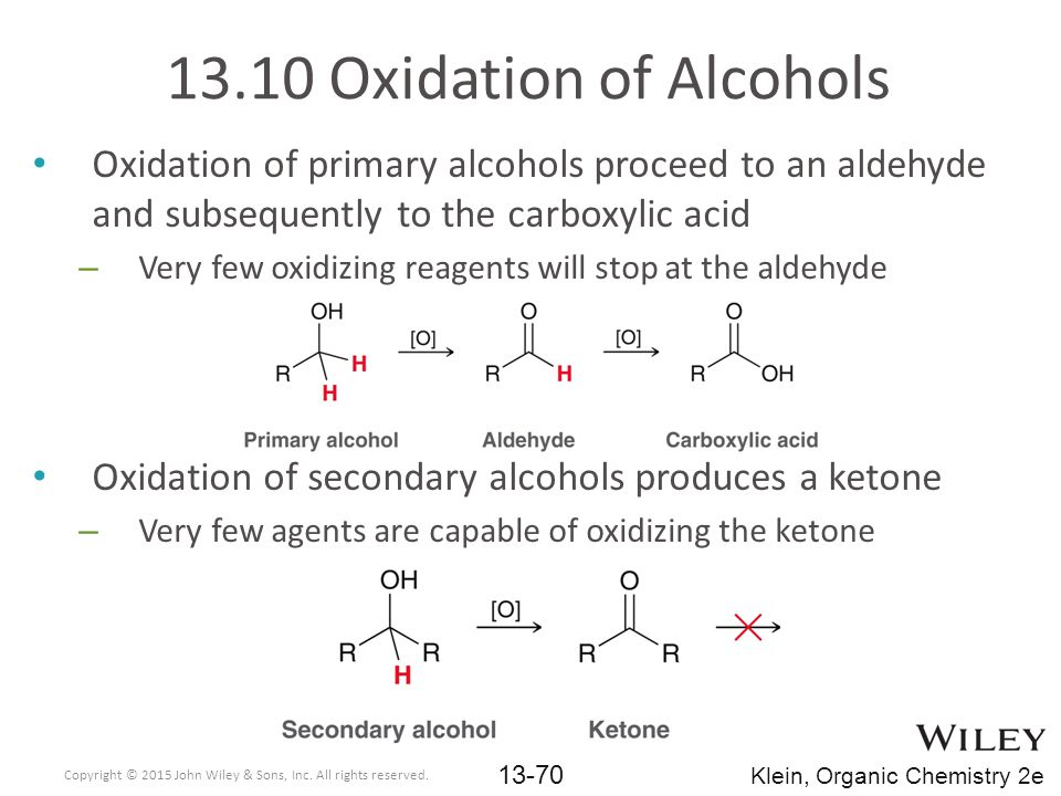 Oxidation of primary alcohols proceed to an aldehyde and subsequently to the carboxylic acid – Very few oxidizing reagents will stop at the aldehyde Oxidation of secondary alcohols produces a ketone – Very few agents are capable of oxidizing the ketone 13.10 Oxidation of Alcohols Copyright © 2015 John Wiley & Sons, Inc.