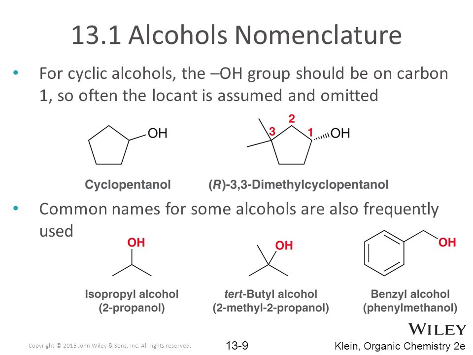 13.1 Alcohols Nomenclature For cyclic alcohols, the –OH group should be on carbon 1, so often the locant is assumed and omitted Common names for some alcohols are also frequently used Copyright © 2015 John Wiley & Sons, Inc.