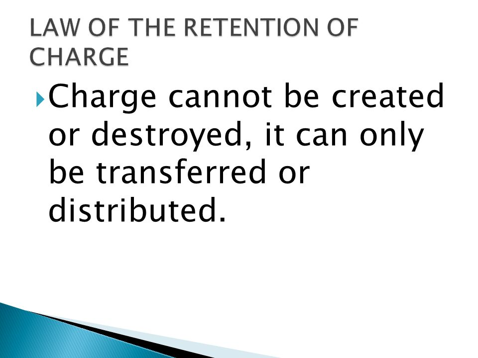  Charge cannot be created or destroyed, it can only be transferred or distributed.