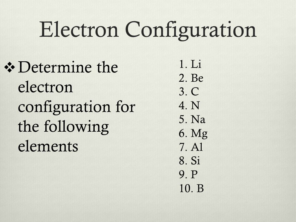 Electron Configuration  Determine the electron configuration for the following elements 1.