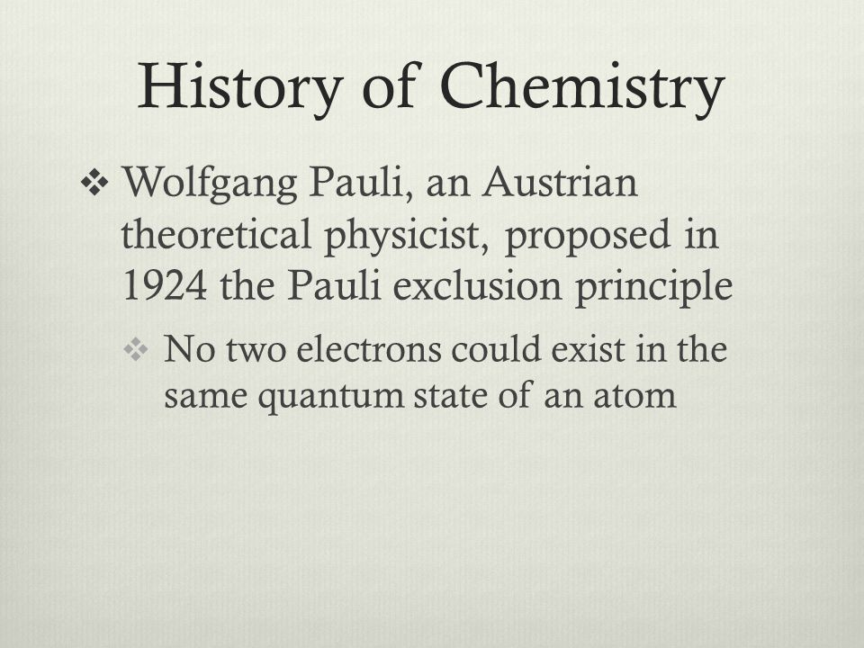 History of Chemistry  Wolfgang Pauli, an Austrian theoretical physicist, proposed in 1924 the Pauli exclusion principle  No two electrons could exis