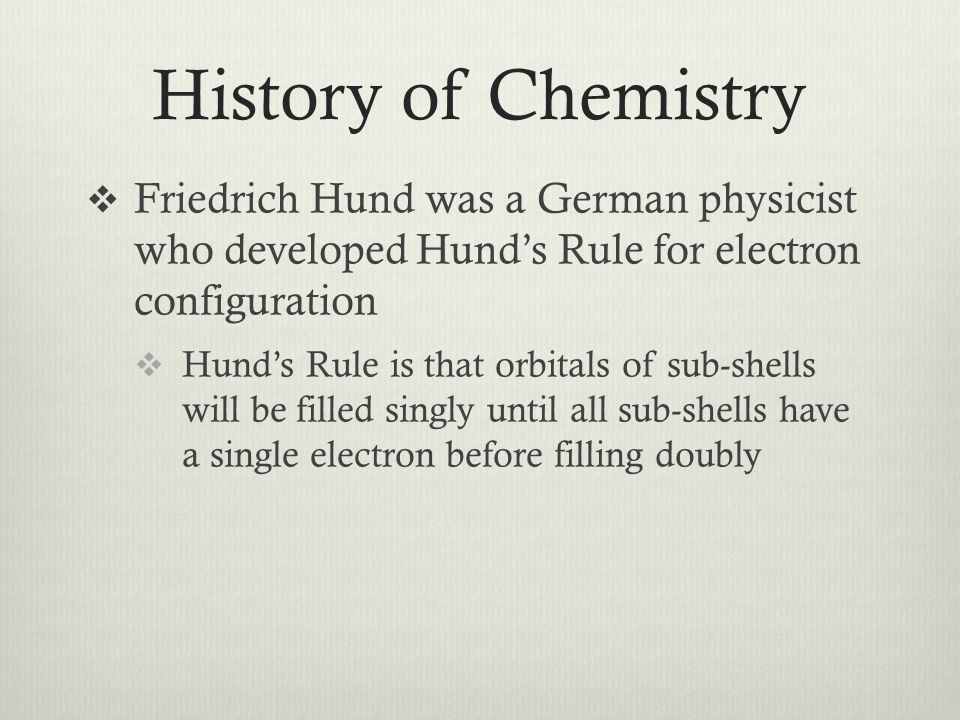 History of Chemistry  Friedrich Hund was a German physicist who developed Hund's Rule for electron configuration  Hund's Rule is that orbitals of sub-shells will be filled singly until all sub-shells have a single electron before filling doubly