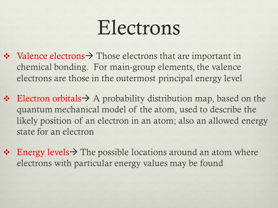 Electrons  Valence electrons  Those electrons that are important in chemical bonding. For main-group elements, the valence electrons are those in th