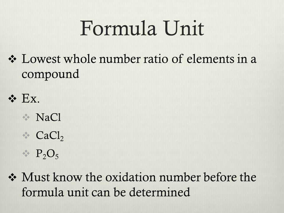 Formula Unit  Lowest whole number ratio of elements in a compound  Ex.