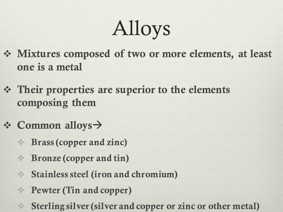 Alloys  Mixtures composed of two or more elements, at least one is a metal  Their properties are superior to the elements composing them  Common al