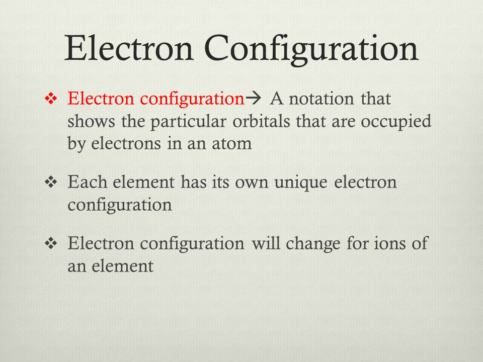 Electron Configuration  Electron configuration  A notation that shows the particular orbitals that are occupied by electrons in an atom  Each element has its own unique electron configuration  Electron configuration will change for ions of an element
