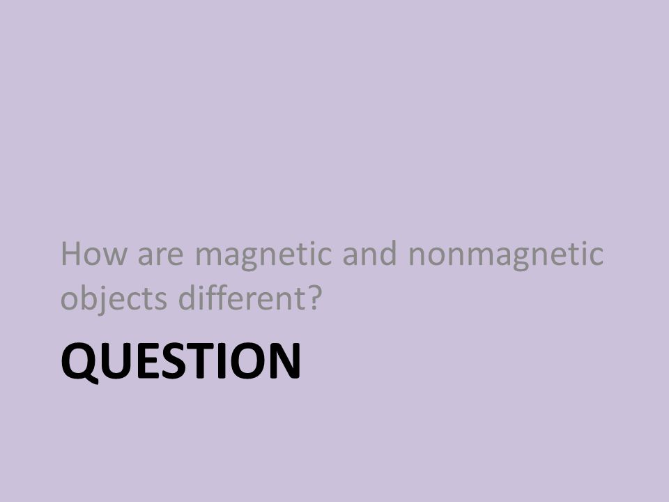 QUESTION How are magnetic and nonmagnetic objects different?