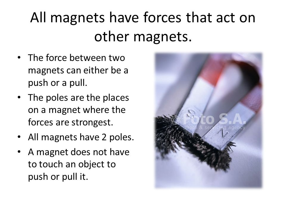 All magnets have forces that act on other magnets. The force between two magnets can either be a push or a pull. The poles are the places on a magnet