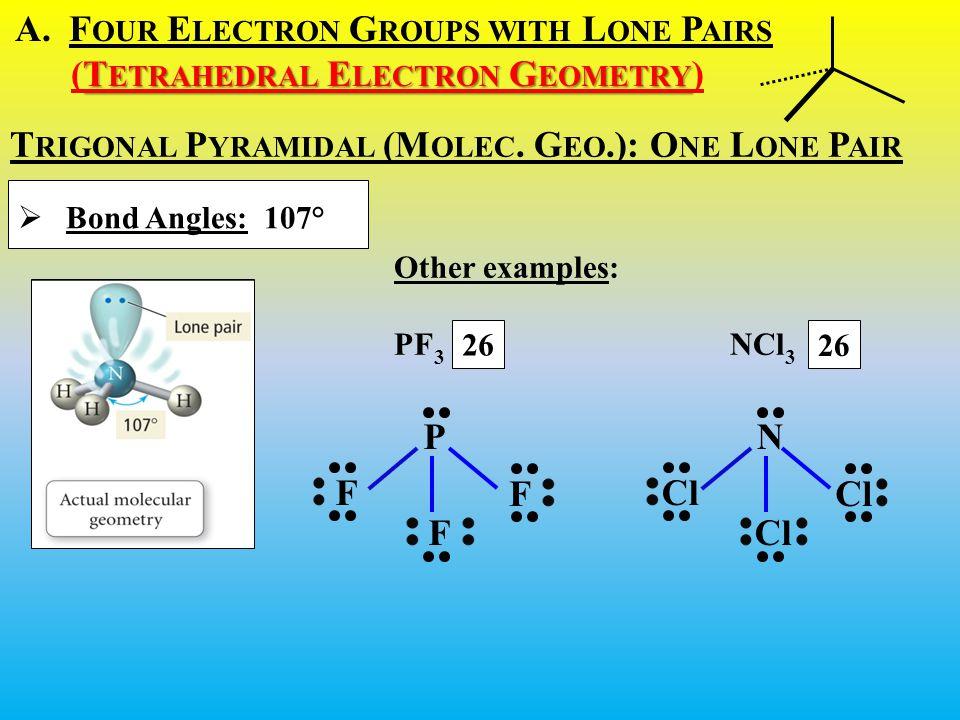 A.F OUR E LECTRON G ROUPS WITH L ONE P AIRS T ETRAHEDRAL E LECTRON G EOMETRY (T ETRAHEDRAL E LECTRON G EOMETRY )  Bond Angles: 107° T RIGONAL P YRAMIDAL (M OLEC.