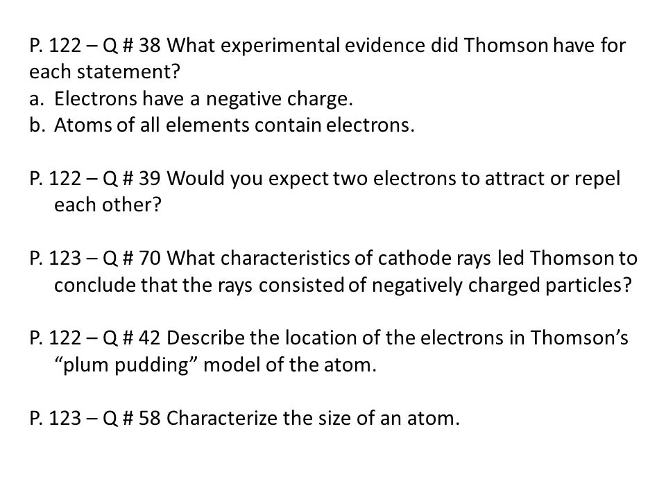 P. 122 – Q # 38 What experimental evidence did Thomson have for each statement? a.Electrons have a negative charge. b.Atoms of all elements contain el