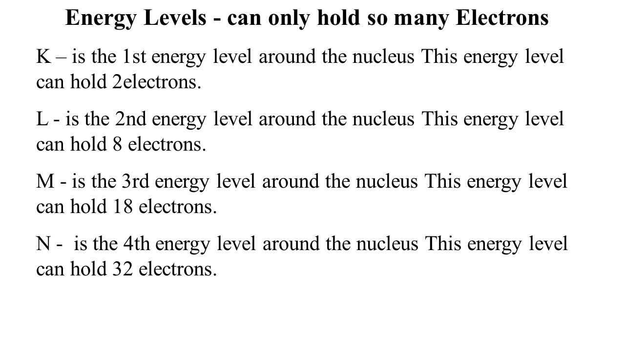 Energy Levels - can only hold so many Electrons K – is the 1st energy level around the nucleus This energy level can hold 2electrons. L - is the 2nd e