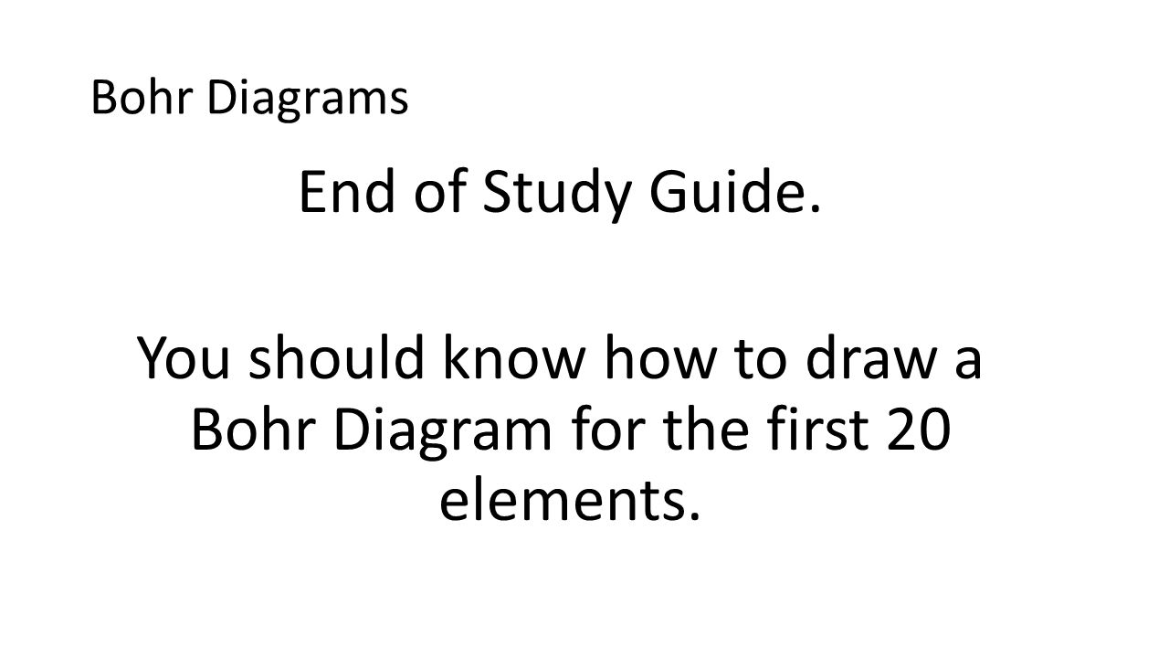Bohr Diagrams End of Study Guide. You should know how to draw a Bohr Diagram for the first 20 elements.