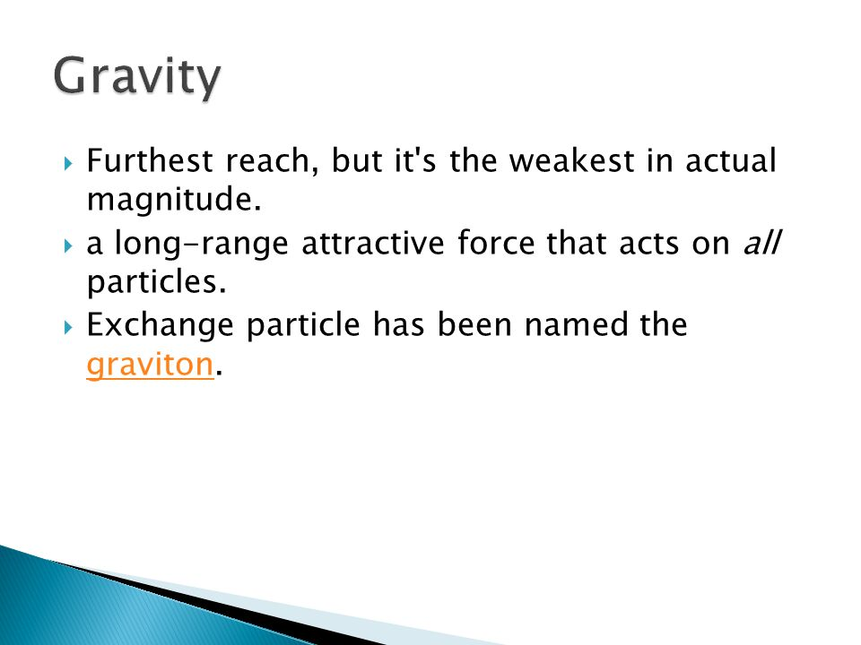  Furthest reach, but it's the weakest in actual magnitude.  a long-range attractive force that acts on all particles.  Exchange particle has been n