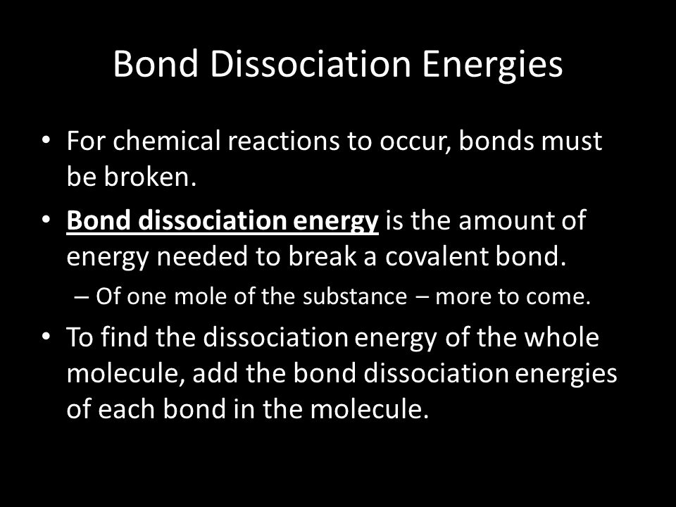 Bond Dissociation Energies For chemical reactions to occur, bonds must be broken. Bond dissociation energy is the amount of energy needed to break a c