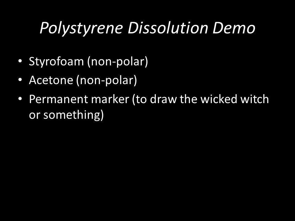Polystyrene Dissolution Demo Styrofoam (non-polar) Acetone (non-polar) Permanent marker (to draw the wicked witch or something)