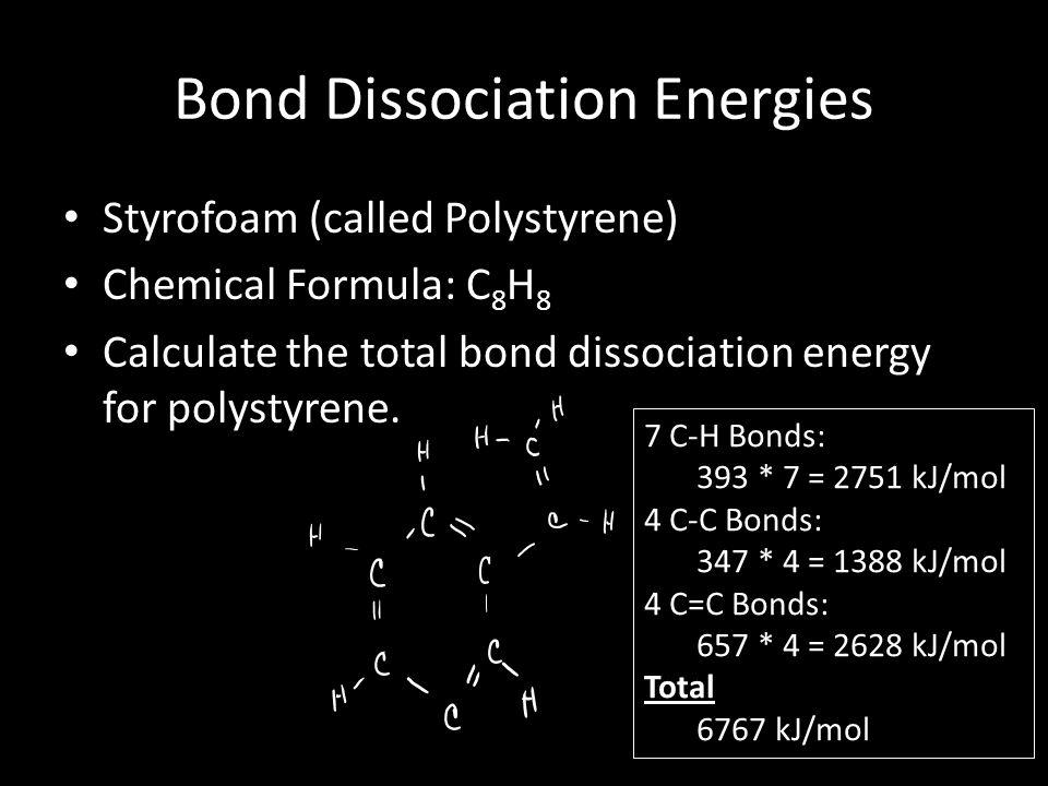 Bond Dissociation Energies Styrofoam (called Polystyrene) Chemical Formula: C 8 H 8 Calculate the total bond dissociation energy for polystyrene. 7 C-