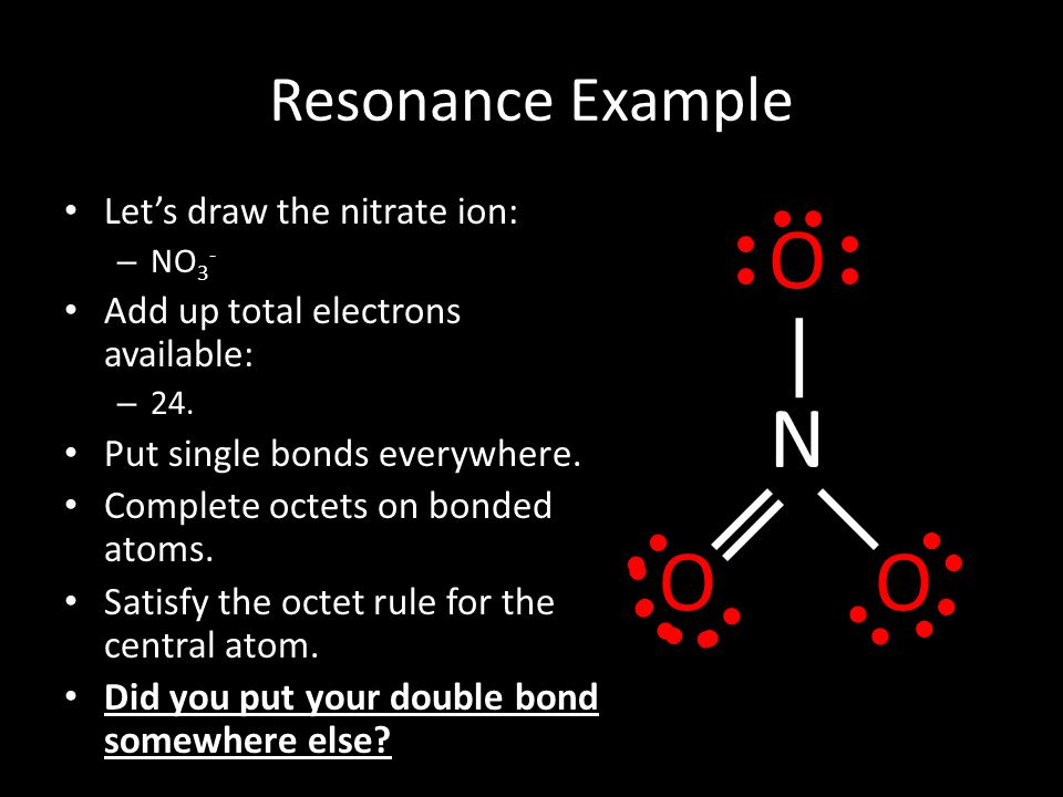 Resonance Example Let's draw the nitrate ion: – NO 3 - Add up total electrons available: – 24. Put single bonds everywhere. Complete octets on bonded