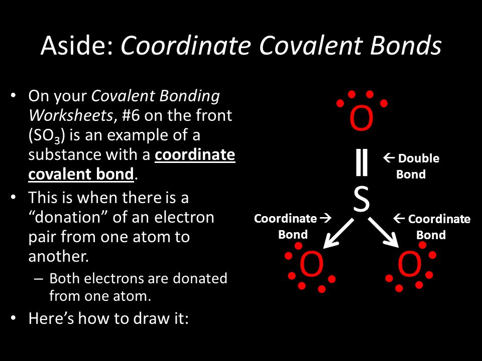 Aside: Coordinate Covalent Bonds On your Covalent Bonding Worksheets, #6 on the front (SO 3 ) is an example of a substance with a coordinate covalent