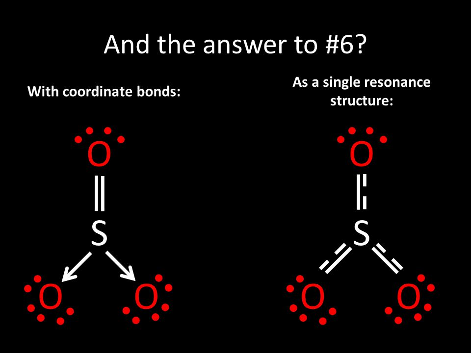 And the answer to #6? With coordinate bonds: As a single resonance structure: S OO O S OO O