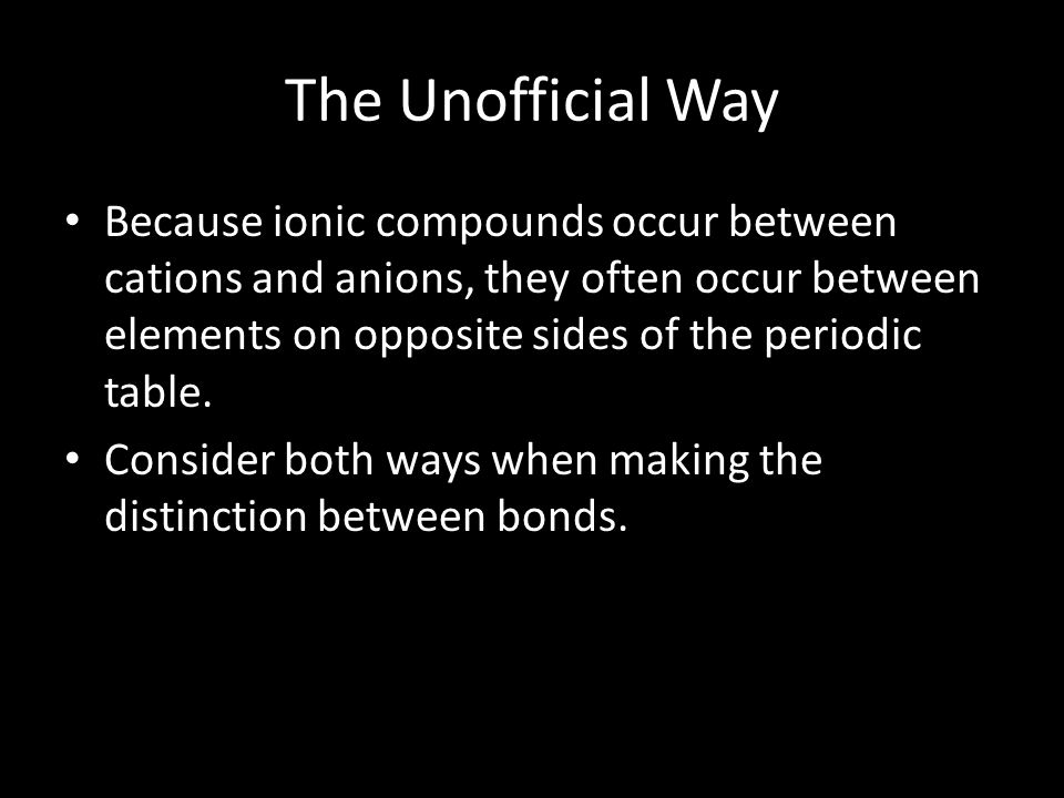The Unofficial Way Because ionic compounds occur between cations and anions, they often occur between elements on opposite sides of the periodic table