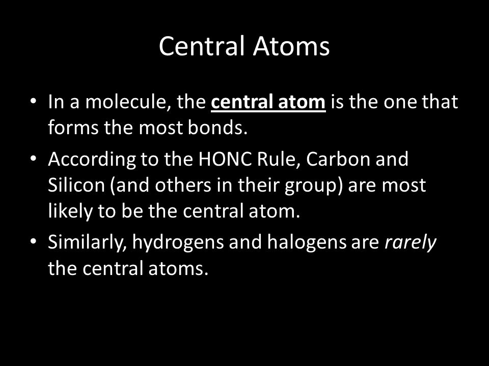 Central Atoms In a molecule, the central atom is the one that forms the most bonds. According to the HONC Rule, Carbon and Silicon (and others in thei