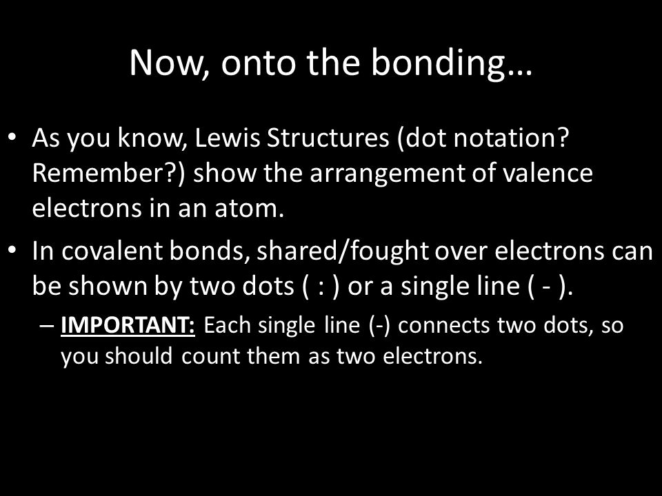 Now, onto the bonding… As you know, Lewis Structures (dot notation? Remember?) show the arrangement of valence electrons in an atom. In covalent bonds